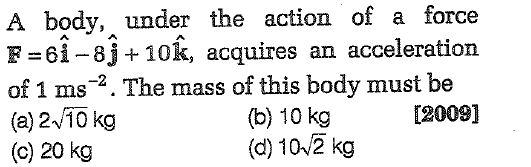 A body, under the action of a force F-61-8j +10k, acquires an acceleration of 1 ms-2. The mass of this body must be (a) 2 10 kg (c) 20 kg [2009] (b) 10 kg (d) 10 2 kg